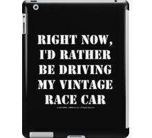 Right Now, I'd Rather Be Driving My Vintage Race Car - White Text iPad Case/Skin