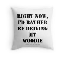 Right Now, I'd Rather Be Driving My Woodie - Black Text Throw Pillow