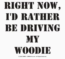 Right Now, I'd Rather Be Driving My Woodie - Black Text T-Shirt