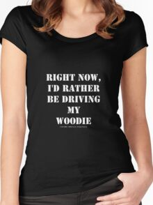 Right Now, I'd Rather Be Driving My Woodie - White Text Women's Fitted Scoop T-Shirt