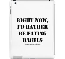 Right Now, I'd Rather Be Eating Bagels - Black Text iPad Case/Skin