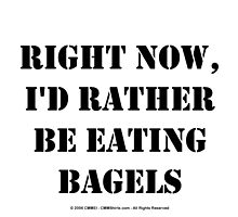 Right Now, I'd Rather Be Eating Bagels - Black Text by cmmei