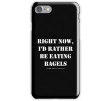 Right Now, I'd Rather Be Eating Bagels - White Text iPhone Case/Skin