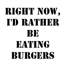 Right Now, I'd Rather Be Eating Burgers - Black Text by cmmei