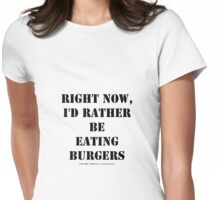 Right Now, I'd Rather Be Eating Burgers - Black Text Womens Fitted T-Shirt