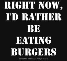 Right Now, I'd Rather Be Eating Burgers - White Text by cmmei