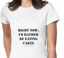 Right Now, I'd Rather Be Eating Cakes - Black Text Womens Fitted T-Shirt