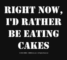 Right Now, I'd Rather Be Eating Cakes - White Text by cmmei