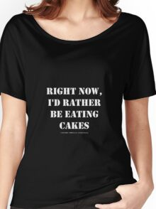 Right Now, I'd Rather Be Eating Cakes - White Text Women's Relaxed Fit T-Shirt