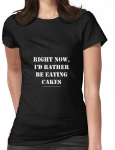 Right Now, I'd Rather Be Eating Cakes - White Text Womens Fitted T-Shirt