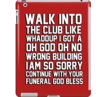 walk in the club like whaddup I got a oh no oh god wrong building im so sorry continue with your funeral god bless iPad Case/Skin