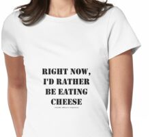 Right Now, I'd Rather Be Eating Cheese - Black Text Womens Fitted T-Shirt