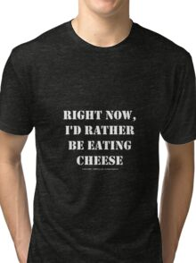 Right Now, I'd Rather Be Eating Cheese - White Text Tri-blend T-Shirt