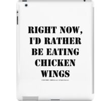 Right Now, I'd Rather Be Eating Chicken Wings - Black Text iPad Case/Skin