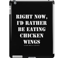 Right Now, I'd Rather Be Eating Chicken Wings - White Text iPad Case/Skin