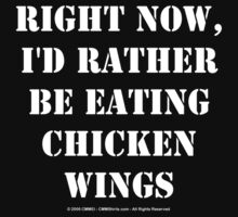 Right Now, I'd Rather Be Eating Chicken Wings - White Text by cmmei