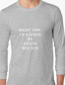 Right Now, I'd Rather Be Eating Dim Sum - White Text Long Sleeve T-Shirt