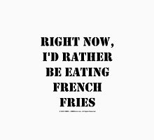 Right Now, I'd Rather Be Eating French Fries - Black Text Womens Fitted T-Shirt