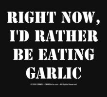 Right Now, I'd Rather Be Eating Garlic - White Text by cmmei