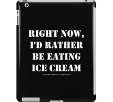 Right Now, I'd Rather Be Eating Ice Cream - White Text iPad Case/Skin