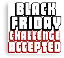 BLACK FRIDAY CHALLENGE ACCEPTED Canvas Print