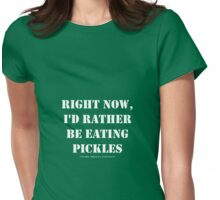 Right Now, I'd Rather Be Eating Pickles - White Text Womens Fitted T-Shirt