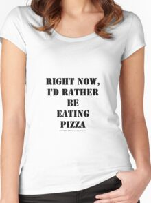 Right Now, I'd Rather Be Eating Pizza - Black Text Women's Fitted Scoop T-Shirt