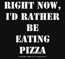 Right Now, I'd Rather Be Eating Pizza - White Text by cmmei