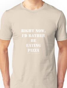 Right Now, I'd Rather Be Eating Pizza - White Text Unisex T-Shirt