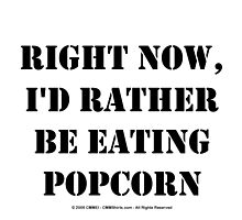 Right Now, I'd Rather Be Eating Popcorn - Black Text by cmmei