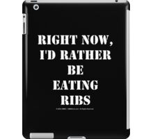 Right Now, I'd Rather Be Eating Ribs - White Text iPad Case/Skin