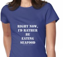 Right Now, I'd Rather Be Eating Seafood - White Text Womens Fitted T-Shirt
