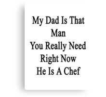 My Dad Is That Man You Really Need He Is A Chef  Canvas Print
