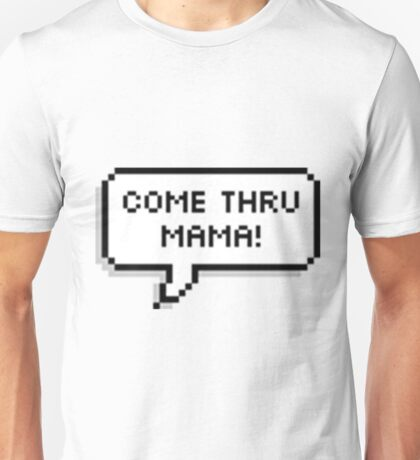 come thru mama! Unisex T-Shirt