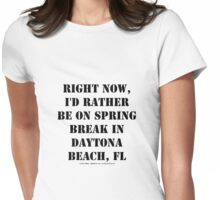 Right Now, I'd Rather Be On Spring Break In Daytona Beach, FL - Black Text Womens Fitted T-Shirt