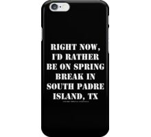 Right Now, I'd Rather Be On Spring Break South Padre Island, TX - White Text iPhone Case/Skin