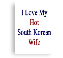 I Love My Hot South Korean Wife  Canvas Print