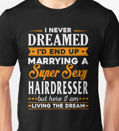 Hairdresser I Never Dreamed I'd End Up Marrying A Super Sexy Hairdresser But Here I Am Living The Dream Unisex T-Shirt