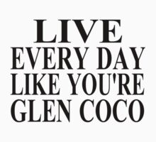 Live Every Day Like You're Glen Coco by coolfuntees