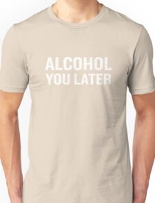 Alcohol You Later Distressed Funny Quote Humor Pun Unisex T-Shirt