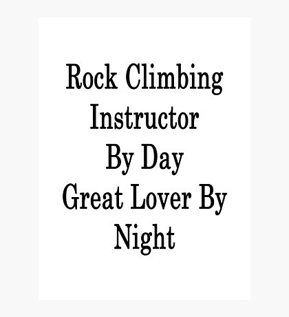 Rock Climbing Instructor By Day Great Lover By Night  Photographic Print