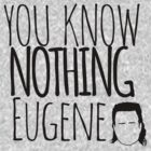 You Know Nothing Eugene by RumShirt