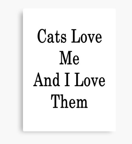 Cats Love Me And I Love Them  Canvas Print