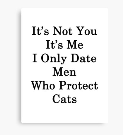 It's Not You It's Me I Only Date Men Who Protect Cats  Canvas Print