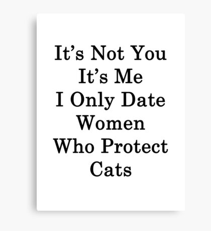 It's Not You It's Me I Only Date Women Who Protect Cats  Canvas Print
