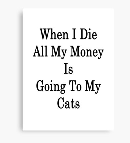 When I Die All My Money Is Going To My Cats Canvas Print