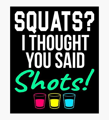SQUATS? I THOUGHT YOU SAID SHOTS! Photographic Print