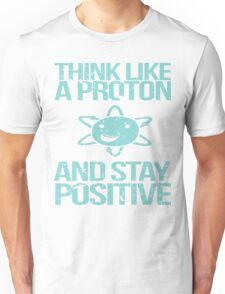 Think Like A Proton and Stay Positive Unisex T-Shirt