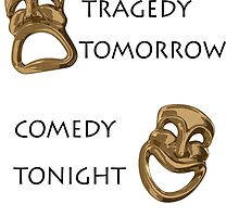 Tragedy Tomorrow, Comedy Tonight!  by HatsyAmos