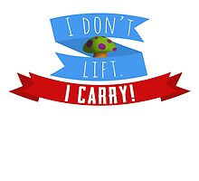 I don't lift. I carry! by Hoboway